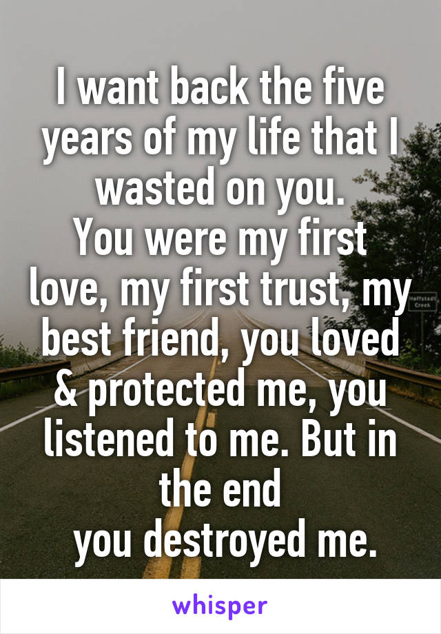 I want back the five years of my life that I wasted on you. You were my first love, my first trust, my best friend, you loved & protected me, you listened to me. But in the end  you destroyed me.