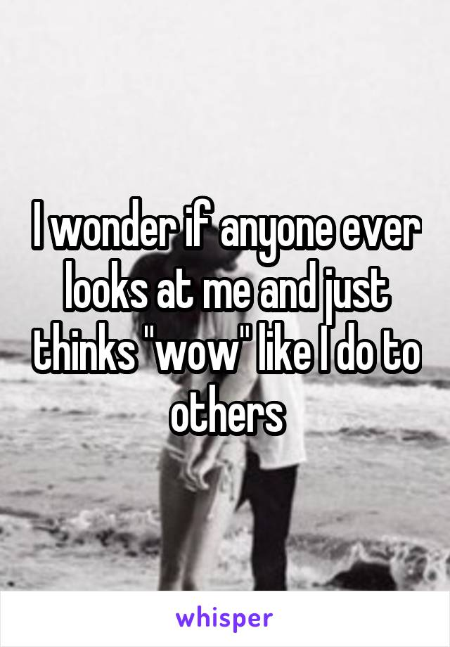 """I wonder if anyone ever looks at me and just thinks """"wow"""" like I do to others"""