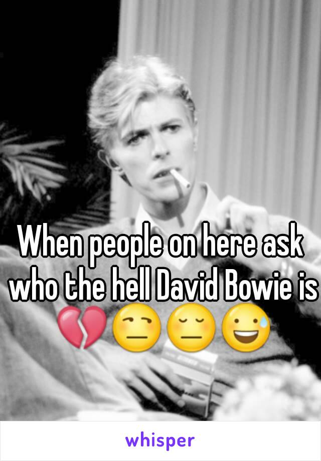 When people on here ask who the hell David Bowie is 💔😒😔😅