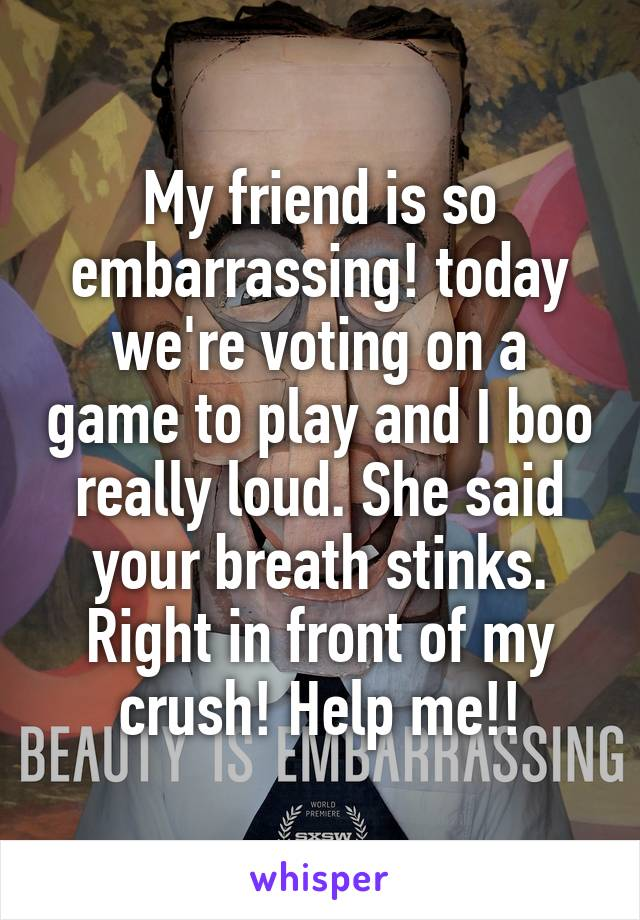 My friend is so embarrassing! today we're voting on a game to play and I boo really loud. She said your breath stinks. Right in front of my crush! Help me!!