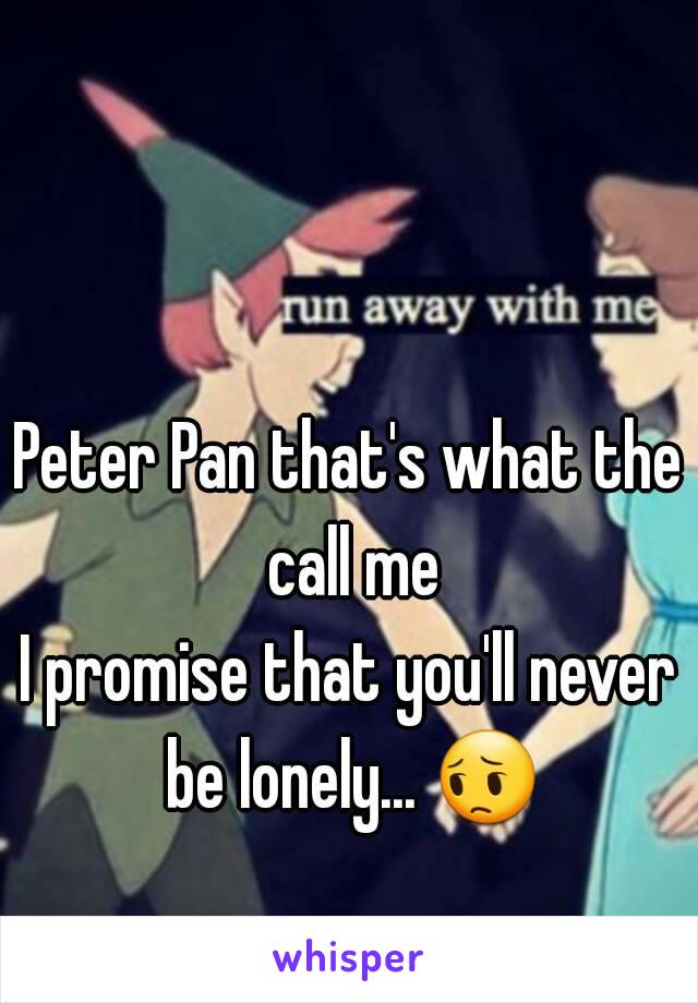 Peter Pan that's what the call me I promise that you'll never be lonely... 😔
