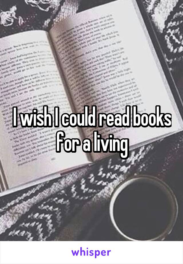 I wish I could read books for a living