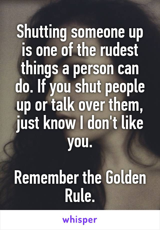 Shutting someone up is one of the rudest things a person can do. If you shut people up or talk over them, just know I don't like you.  Remember the Golden Rule.