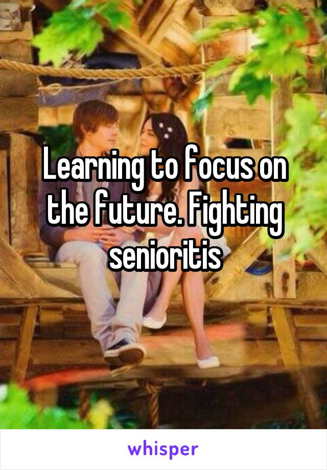 Learning to focus on the future. Fighting senioritis