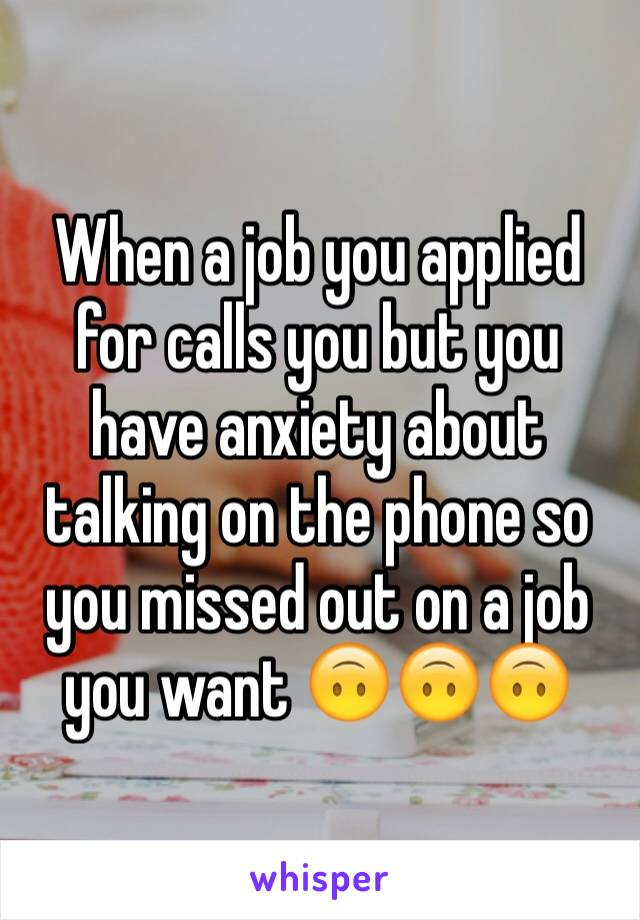 When a job you applied for calls you but you have anxiety about talking on the phone so you missed out on a job you want 🙃🙃🙃