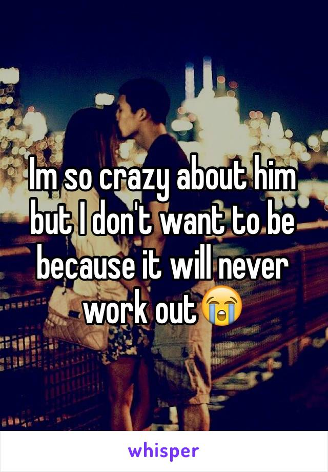 Im so crazy about him but I don't want to be because it will never work out😭