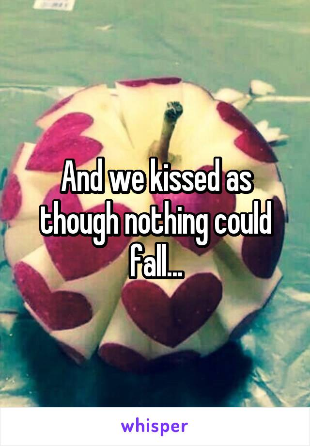 And we kissed as though nothing could fall...