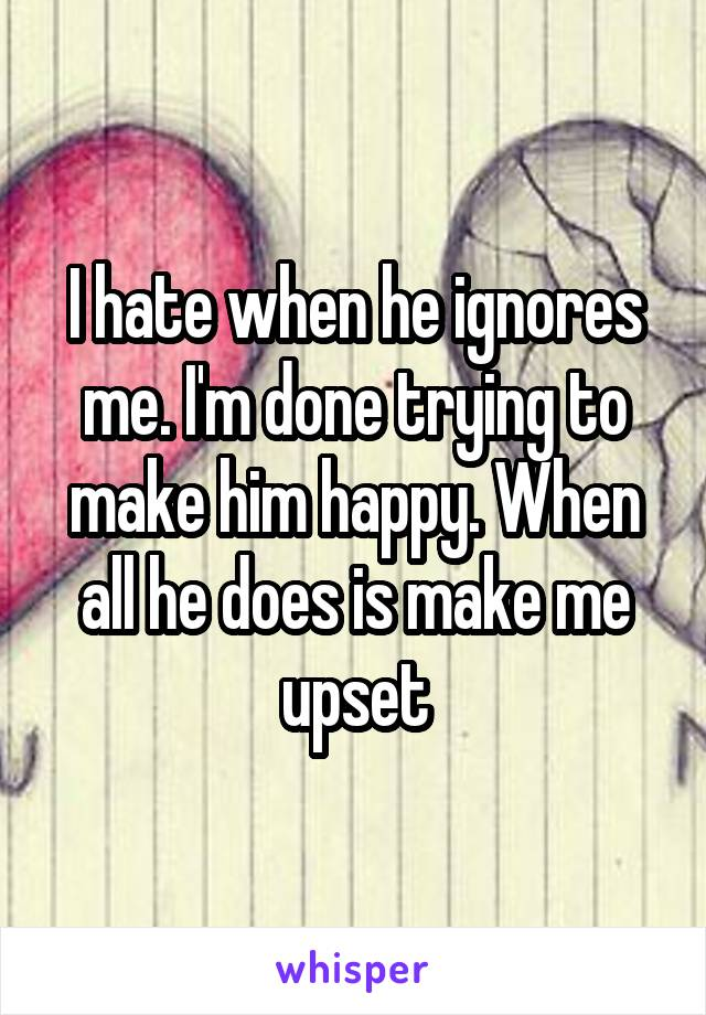 I hate when he ignores me. I'm done trying to make him happy. When all he does is make me upset