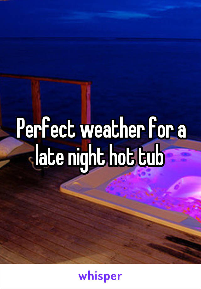 Perfect weather for a late night hot tub