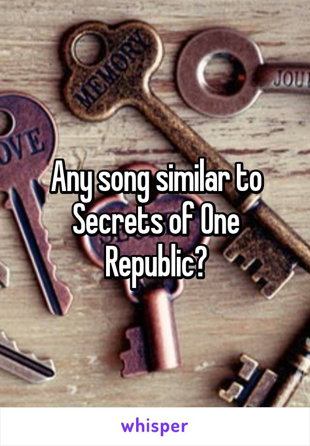 Any song similar to Secrets of One Republic?