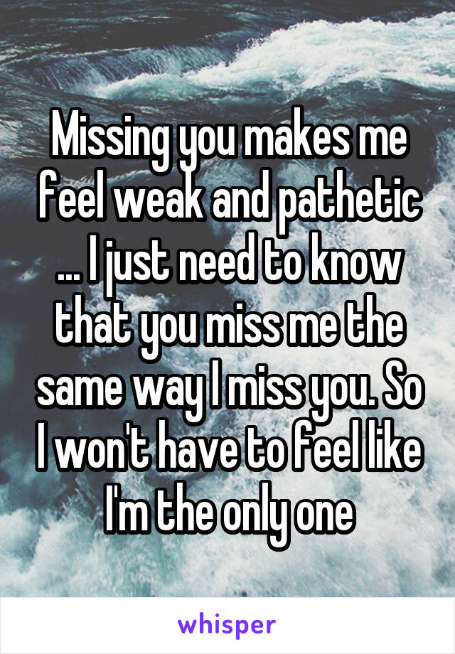 Missing you makes me feel weak and pathetic ... I just need to know that you miss me the same way I miss you. So I won't have to feel like I'm the only one
