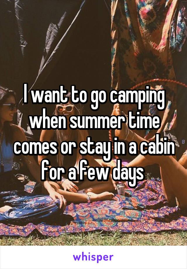 I want to go camping when summer time comes or stay in a cabin for a few days