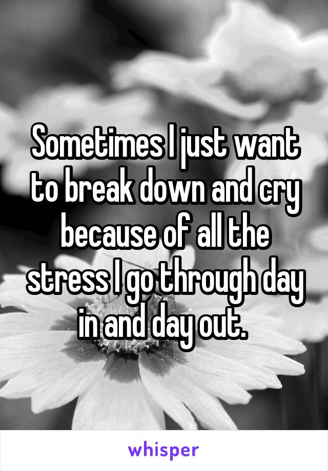 Sometimes I just want to break down and cry because of all the stress I go through day in and day out.