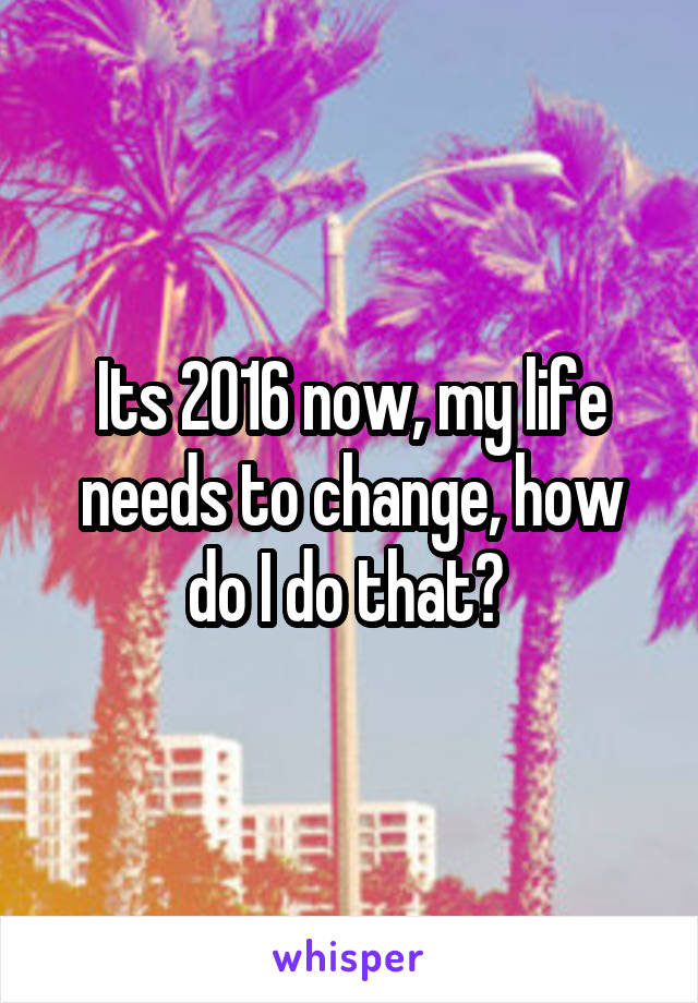 Its 2016 now, my life needs to change, how do I do that?