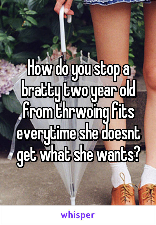 How do you stop a bratty two year old from thrwoing fits everytime she doesnt get what she wants?