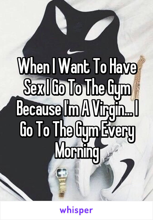 When I Want To Have Sex I Go To The Gym Because I'm A Virgin... I Go To The Gym Every Morning