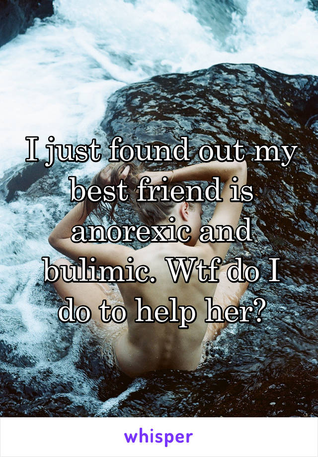 I just found out my best friend is anorexic and bulimic. Wtf do I do to help her?