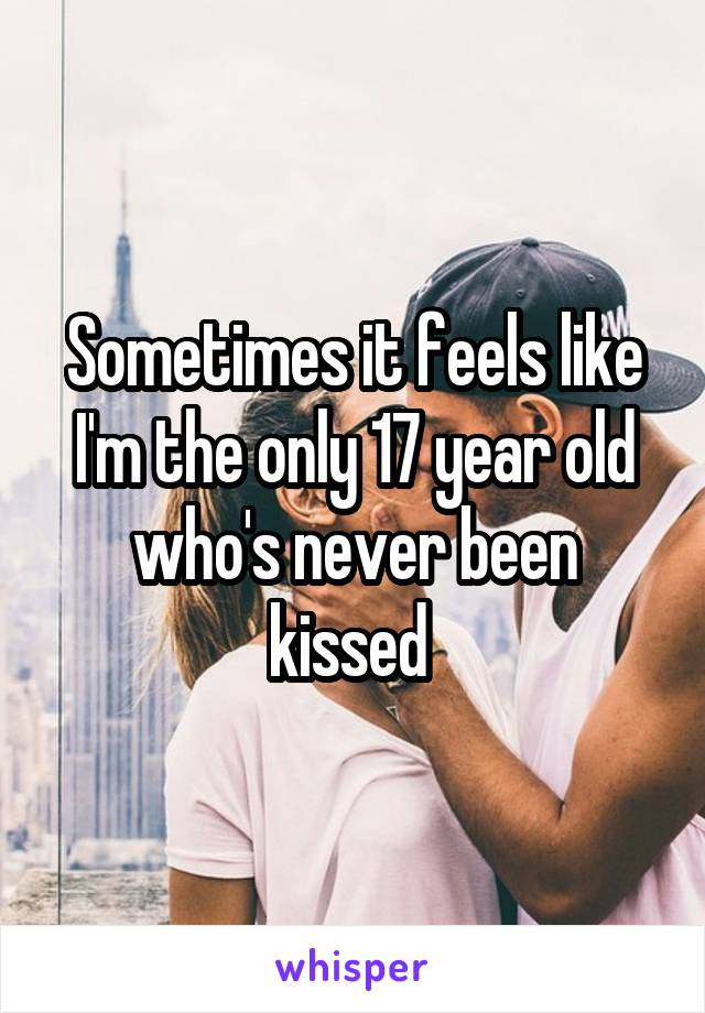 Sometimes it feels like I'm the only 17 year old who's never been kissed