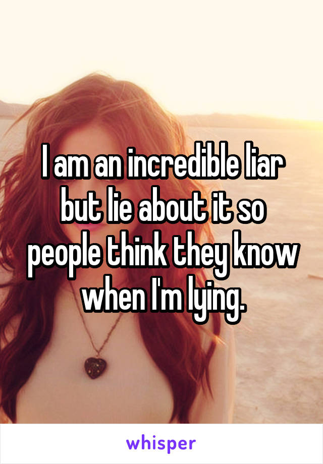 I am an incredible liar but lie about it so people think they know when I'm lying.