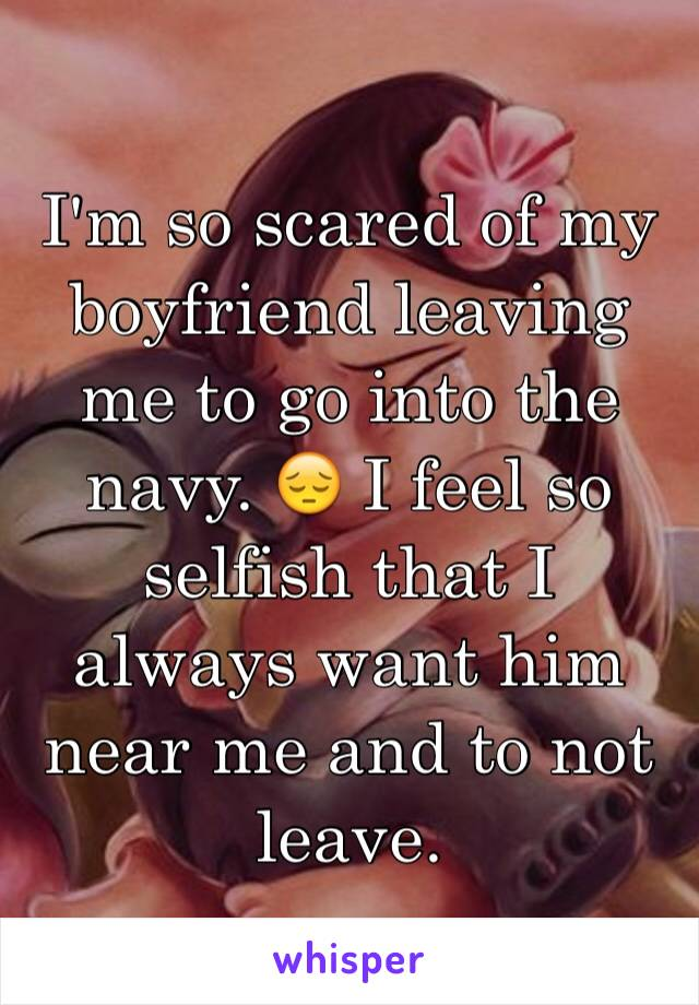 I'm so scared of my boyfriend leaving me to go into the navy. 😔 I feel so selfish that I always want him near me and to not leave.