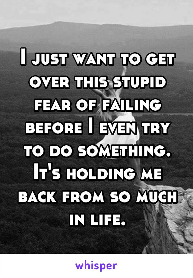 I just want to get over this stupid fear of failing before I even try to do something. It's holding me back from so much in life.