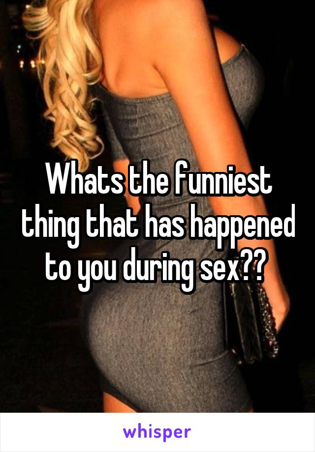 Whats the funniest thing that has happened to you during sex??