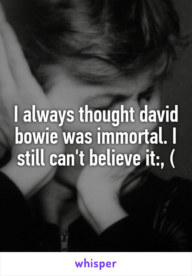 I always thought david bowie was immortal. I still can't believe it:, (