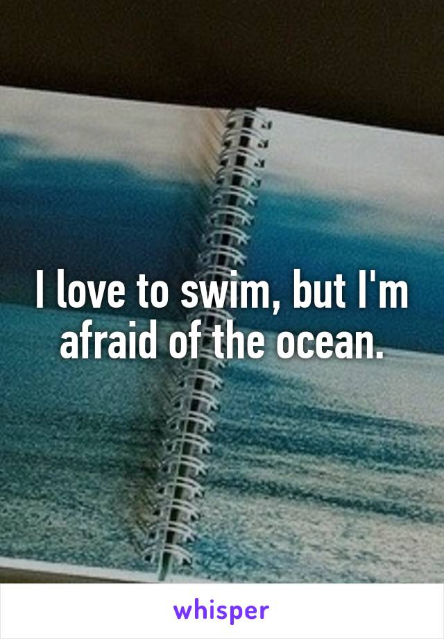 I love to swim, but I'm afraid of the ocean.