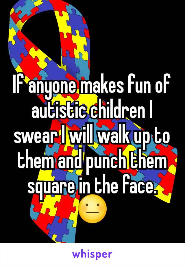 If anyone makes fun of autistic children I swear I will walk up to them and punch them square in the face. 😐