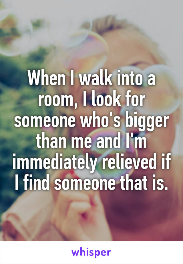 When I walk into a room, I look for someone who's bigger than me and I'm immediately relieved if I find someone that is.