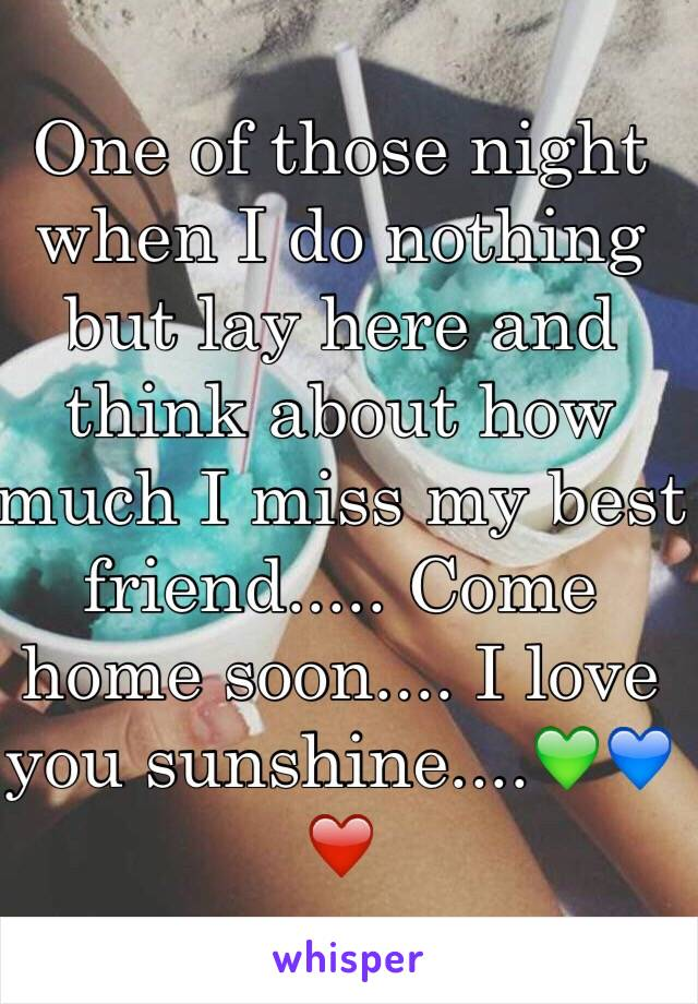 One of those night when I do nothing but lay here and think about how much I miss my best friend..... Come home soon.... I love you sunshine....💚💙❤️