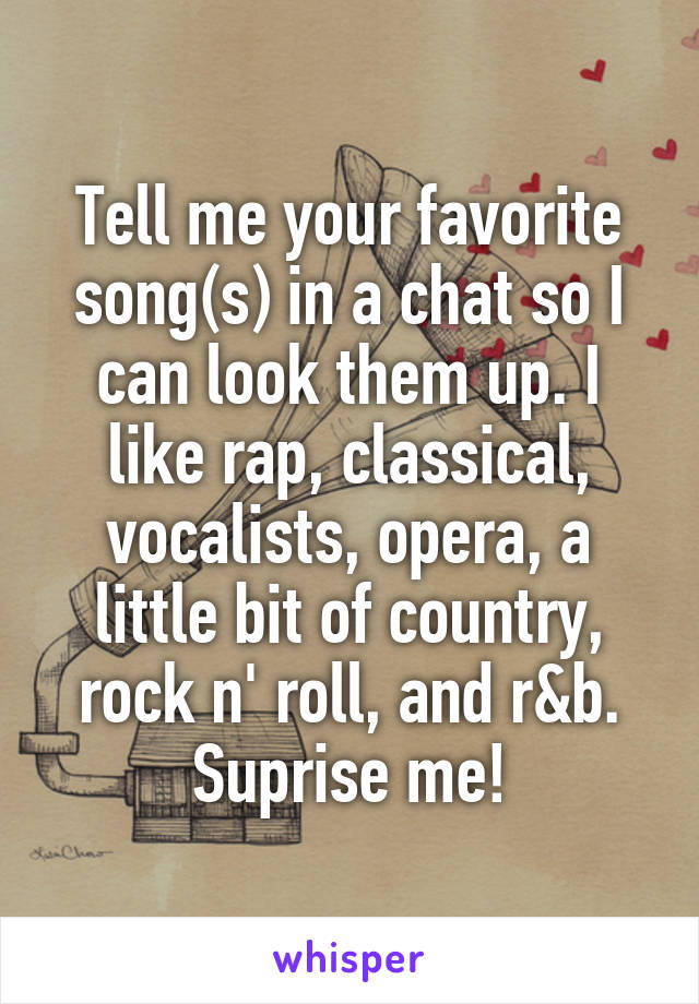 Tell me your favorite song(s) in a chat so I can look them up. I like rap, classical, vocalists, opera, a little bit of country, rock n' roll, and r&b. Suprise me!