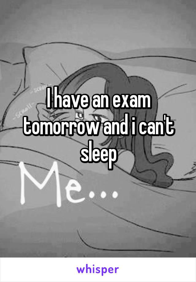 I have an exam tomorrow and i can't sleep