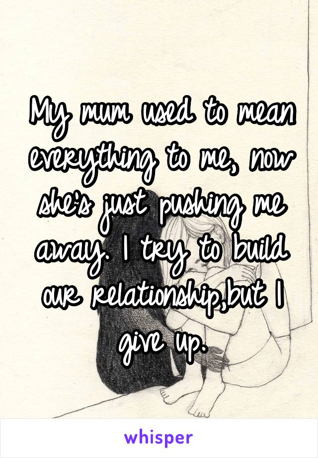 My mum used to mean everything to me, now she's just pushing me away. I try to build our relationship,but I give up.