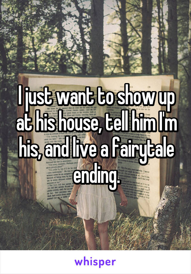 I just want to show up at his house, tell him I'm his, and live a fairytale ending.