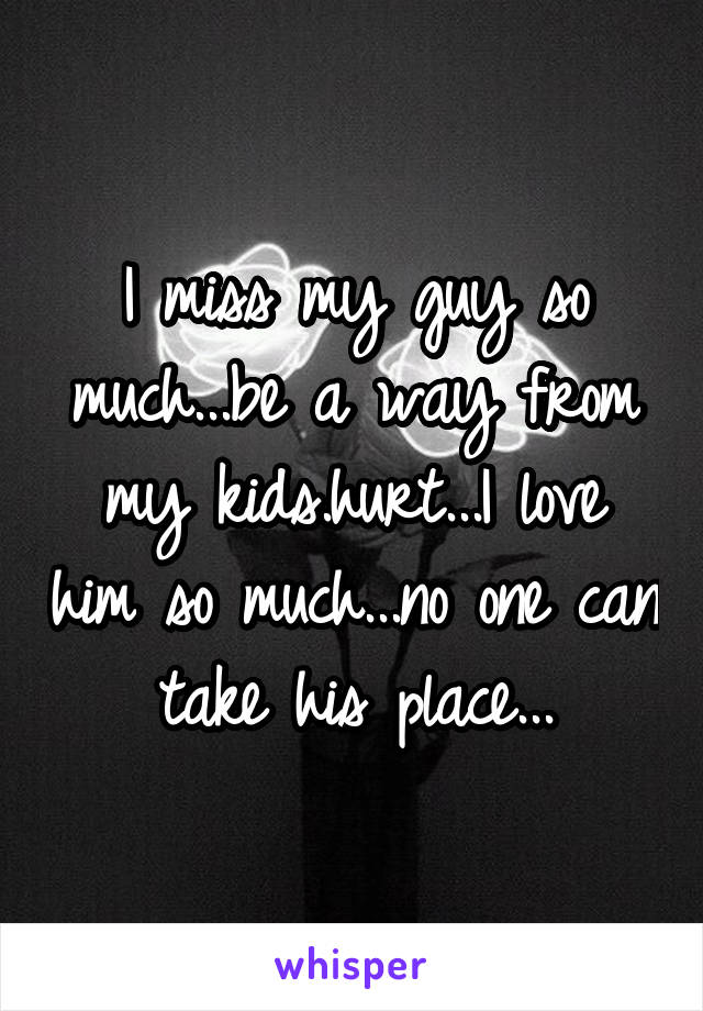 I miss my guy so much...be a way from my kids.hurt...I love him so much...no one can take his place...