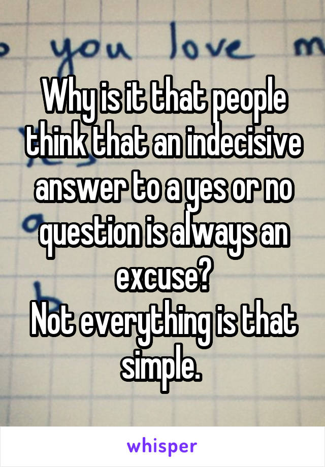 Why is it that people think that an indecisive answer to a yes or no question is always an excuse? Not everything is that simple.