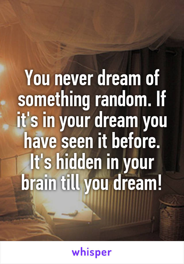 You never dream of something random. If it's in your dream you have seen it before. It's hidden in your brain till you dream!