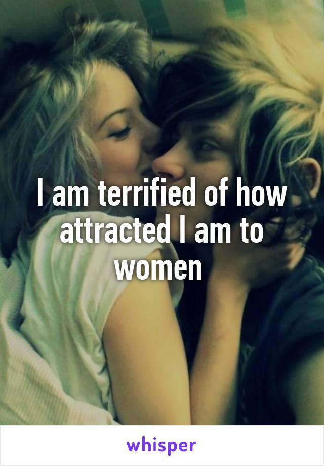 I am terrified of how attracted I am to women