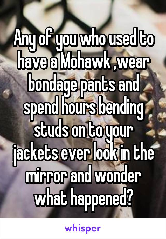 Any of you who used to have a Mohawk ,wear bondage pants and spend hours bending studs on to your jackets ever look in the mirror and wonder what happened?