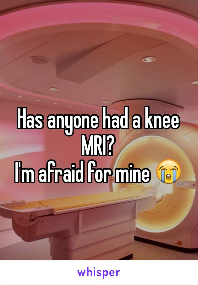 Has anyone had a knee MRI? I'm afraid for mine 😭