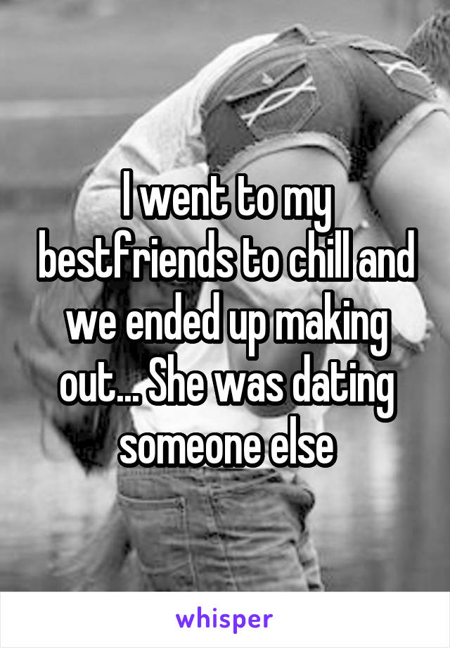 I went to my bestfriends to chill and we ended up making out... She was dating someone else