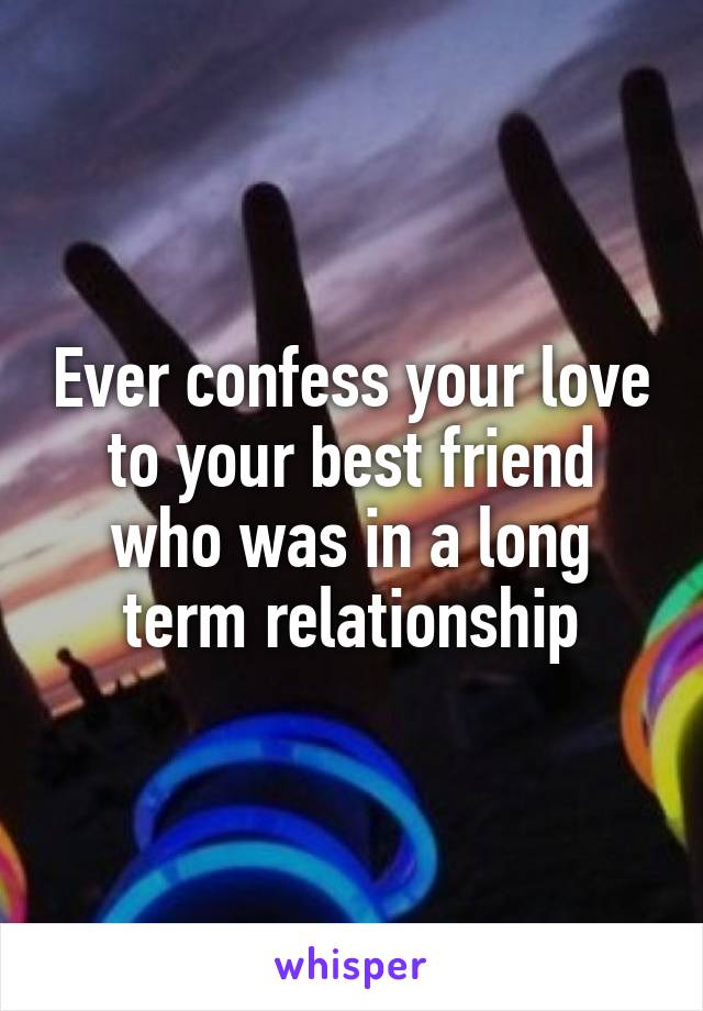 Ever confess your love to your best friend who was in a long term relationship