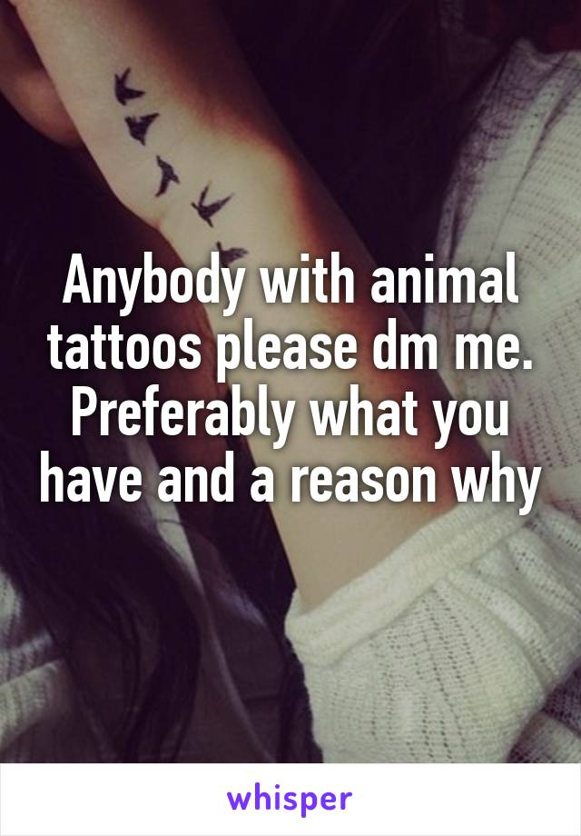 Anybody with animal tattoos please dm me. Preferably what you have and a reason why