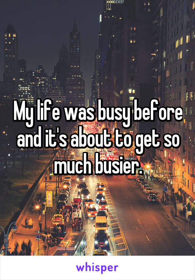 My life was busy before and it's about to get so much busier.