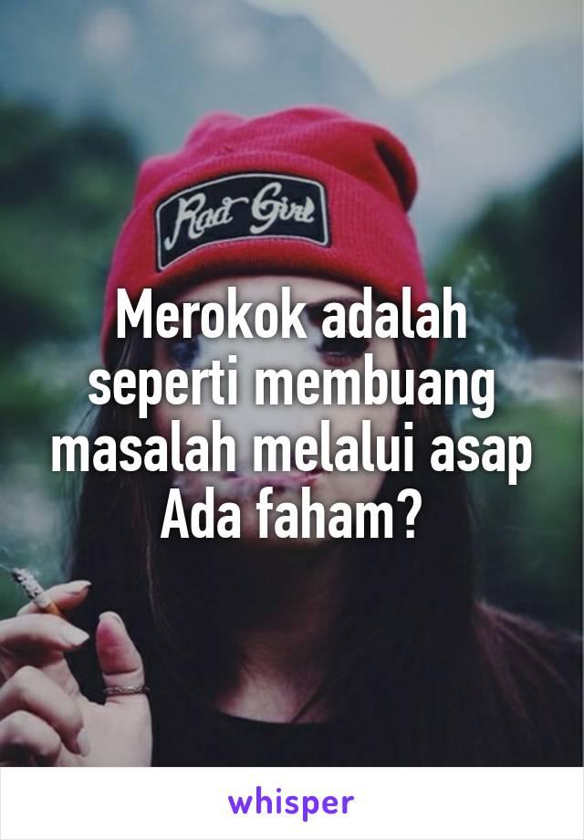 Merokok adalah seperti membuang masalah melalui asap Ada faham?