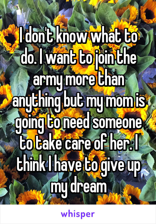 I don't know what to do. I want to join the army more than anything but my mom is going to need someone to take care of her. I think I have to give up my dream
