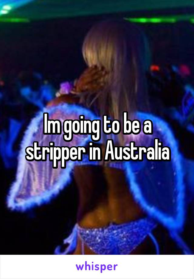 Im going to be a stripper in Australia