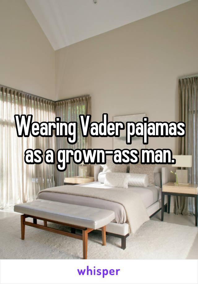 Wearing Vader pajamas as a grown-ass man.