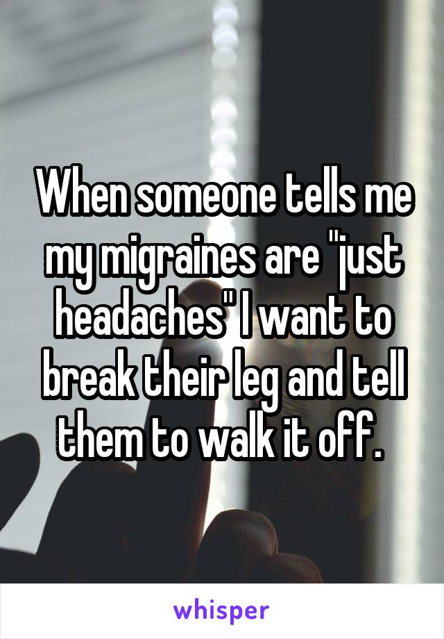 """When someone tells me my migraines are """"just headaches"""" I want to break their leg and tell them to walk it off."""